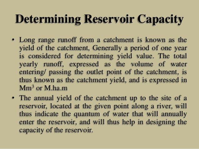 Determining Reservoir Capacity • Long range runoff from a catchment is known as the yield of the catchment, Generally a pe...