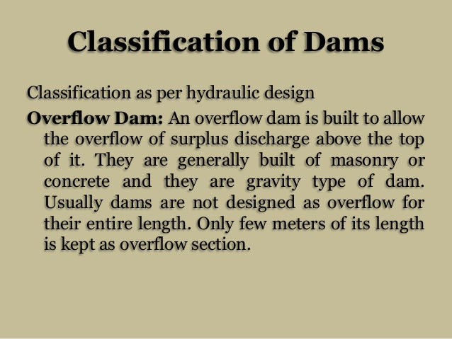 Classification of Dams Classification as per hydraulic design Overflow Dam: An overflow dam is built to allow the overflow...