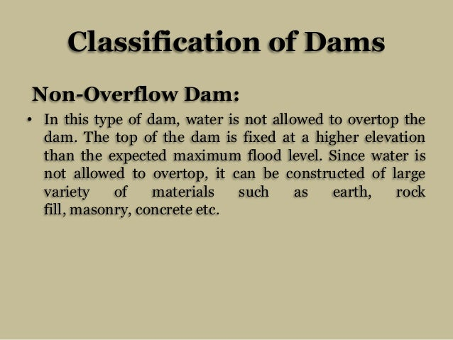 Classification of Dams Non-Overflow Dam: • In this type of dam, water is not allowed to overtop the dam. The top of the da...