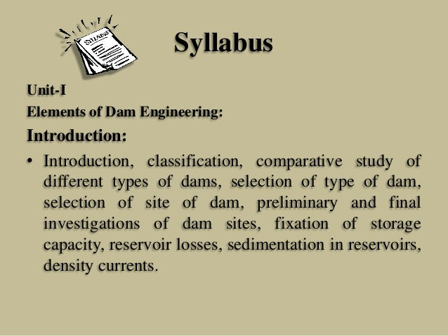 Syllabus Unit-I Elements of Dam Engineering:  Introduction: • Introduction, classification, comparative study of different...
