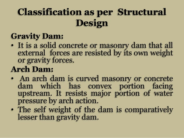Classification as per Structural Design Gravity Dam: • It is a solid concrete or masonry dam that all external forces are ...