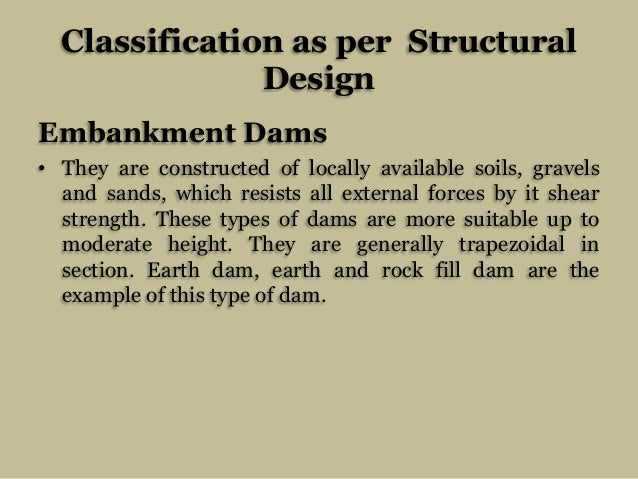 Classification as per Structural Design Embankment Dams • They are constructed of locally available soils, gravels and san...