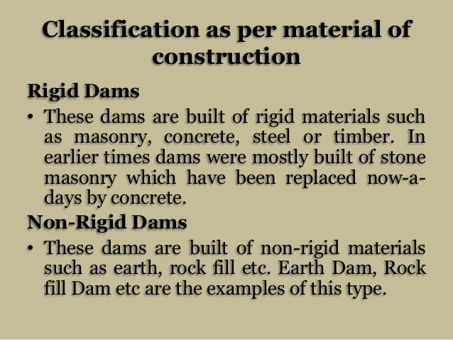 Classification as per material of construction Rigid Dams • These dams are built of rigid materials such as masonry, concr...