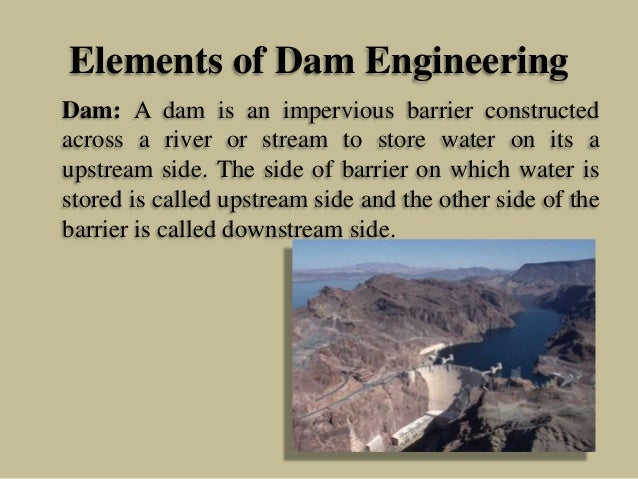 Elements of Dam Engineering Dam: A dam is an impervious barrier constructed across a river or stream to store water on its...