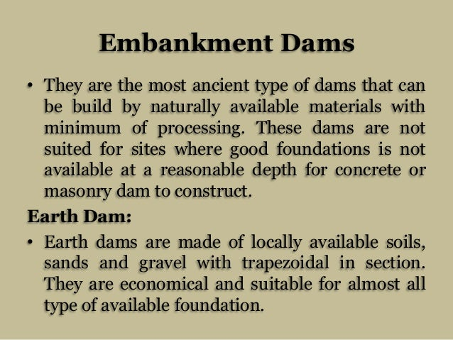Embankment Dams • They are the most ancient type of dams that can be build by naturally available materials with minimum o...