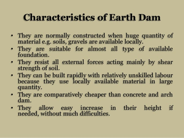 Characteristics of Earth Dam • They are normally constructed when huge quantity of material e.g. soils, gravels are availa...