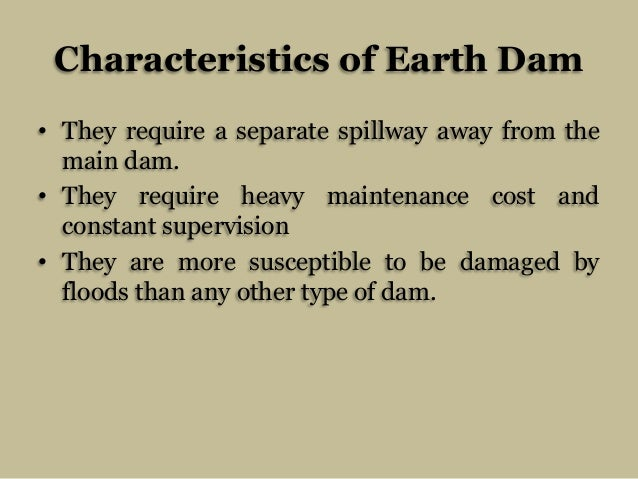 Characteristics of Earth Dam • They require a separate spillway away from the main dam. • They require heavy maintenance c...