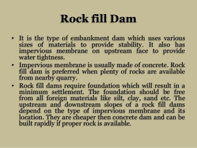 Rock fill Dam • It is the type of embankment dam which uses various sizes of materials to provide stability. It also has i...