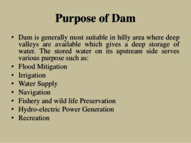Purpose of Dam • Dam is generally most suitable in hilly area where deep valleys are available which gives a deep storage ...