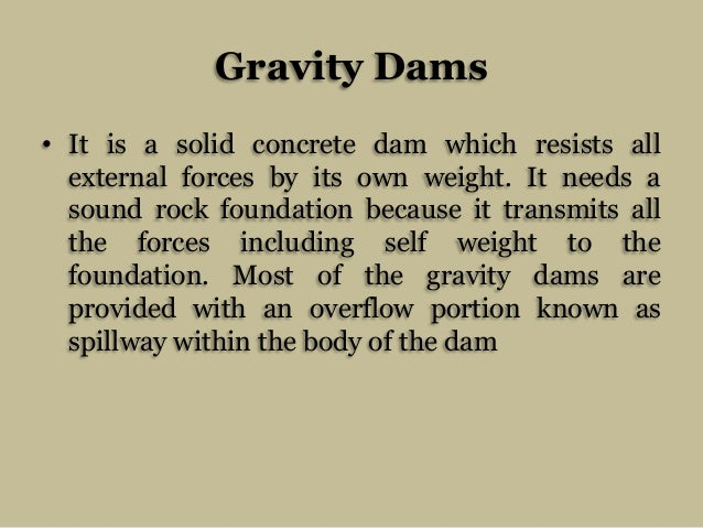 Gravity Dams • It is a solid concrete dam which resists all external forces by its own weight. It needs a sound rock found...