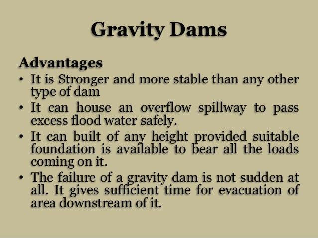 Gravity Dams Advantages • It is Stronger and more stable than any other type of dam • It can house an overflow spillway to...