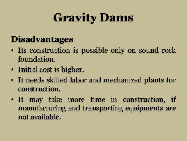 Gravity Dams Disadvantages • Its construction is possible only on sound rock foundation. • Initial cost is higher. • It ne...
