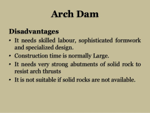 Arch Dam Disadvantages • It needs skilled labour, sophisticated formwork and specialized design. • Construction time is no...
