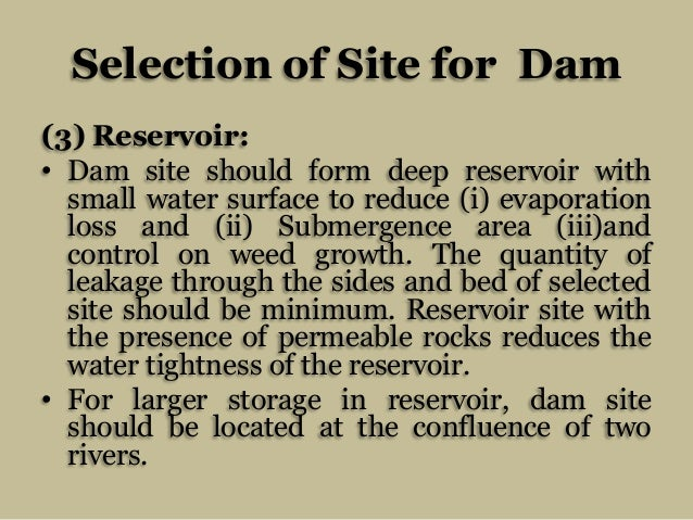 Selection of Site for Dam (3) Reservoir: • Dam site should form deep reservoir with small water surface to reduce (i) evap...