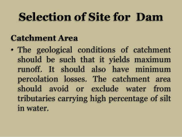 Selection of Site for Dam Catchment Area • The geological conditions of catchment should be such that it yields maximum ru...
