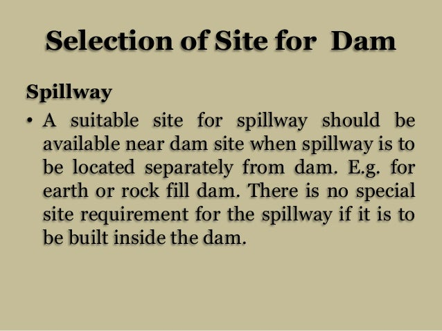 Selection of Site for Dam Spillway • A suitable site for spillway should be available near dam site when spillway is to be...