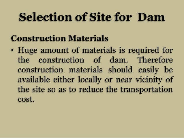 Selection of Site for Dam Construction Materials • Huge amount of materials is required for the construction of dam. There...