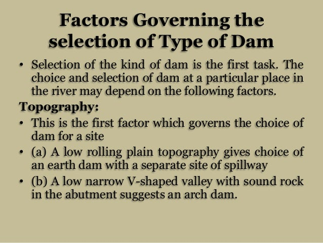 Factors Governing the selection of Type of Dam • Selection of the kind of dam is the first task. The choice and selection ...