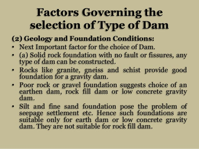 Factors Governing the selection of Type of Dam (2) Geology and Foundation Conditions: • Next Important factor for the choi...