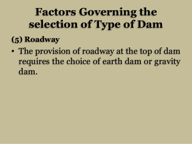 Factors Governing the selection of Type of Dam (5) Roadway  • The provision of roadway at the top of dam requires the choi...