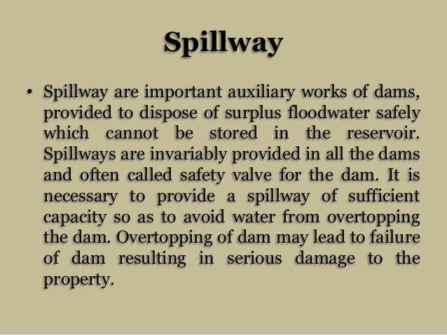 Spillway • Spillway are important auxiliary works of dams, provided to dispose of surplus floodwater safely which cannot b...