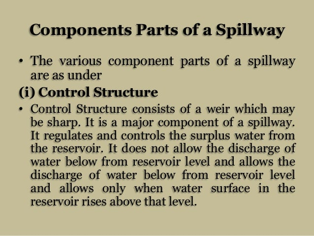 Components Parts of a Spillway • The various component parts of a spillway are as under (i) Control Structure • Control St...
