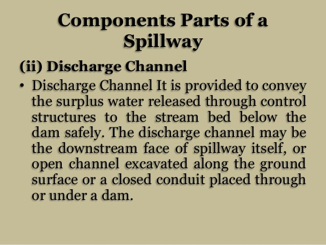 Components Parts of a Spillway (ii) Discharge Channel • Discharge Channel It is provided to convey the surplus water relea...