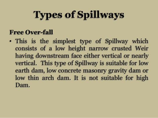 Types of Spillways Free Over-fall • This is the simplest type of Spillway which consists of a low height narrow crusted We...