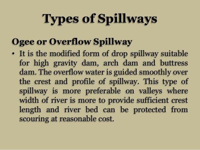 Types of Spillways Ogee or Overflow Spillway • It is the modified form of drop spillway suitable for high gravity dam, arc...
