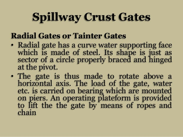Spillway Crust Gates Radial Gates or Tainter Gates • Radial gate has a curve water supporting face which is made of steel....