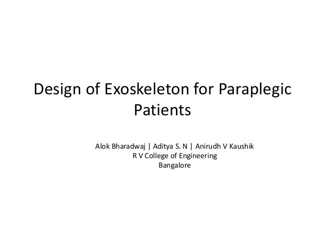 Design of Exoskeleton for Paraplegic Patients Alok Bharadwaj | Aditya S. N | Anirudh V Kaushik R V College of Engineering ...