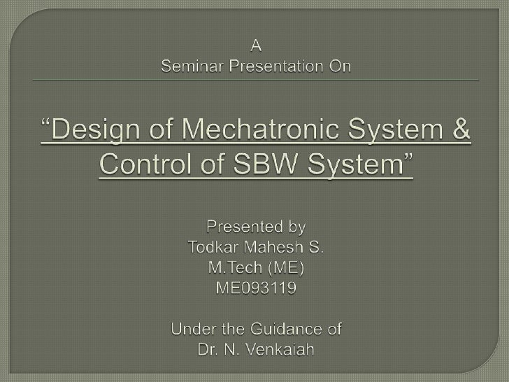 "ASeminar Presentation On""Design of Mechatronic System & Control of SBW System""Presented by Todkar Mahesh S.M.Tech (ME)ME09..."