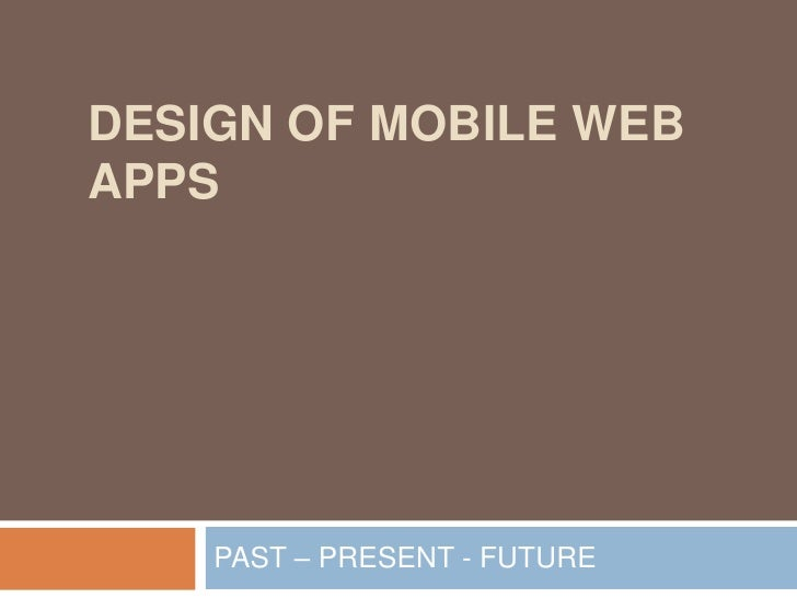 Design of Mobile Web Apps<br />PAST – PRESENT - FUTURE<br />