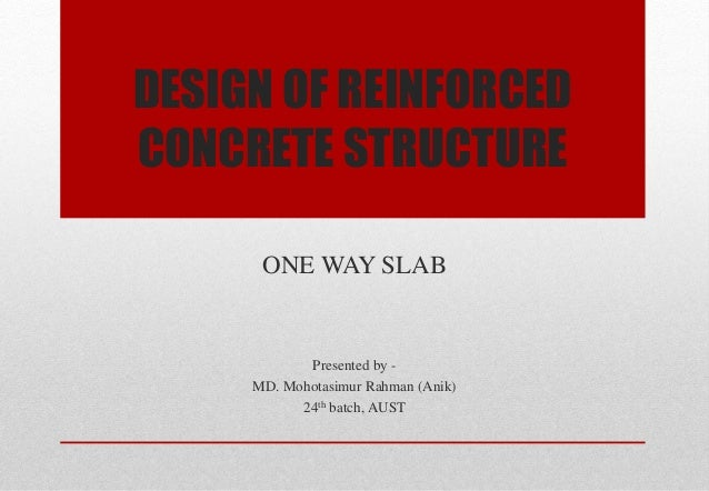 DESIGN OF REINFORCED CONCRETE STRUCTURE  ONE WAY SLAB  Presented by -  MD. Mohotasimur Rahman (Anik)  24th batch, AUST