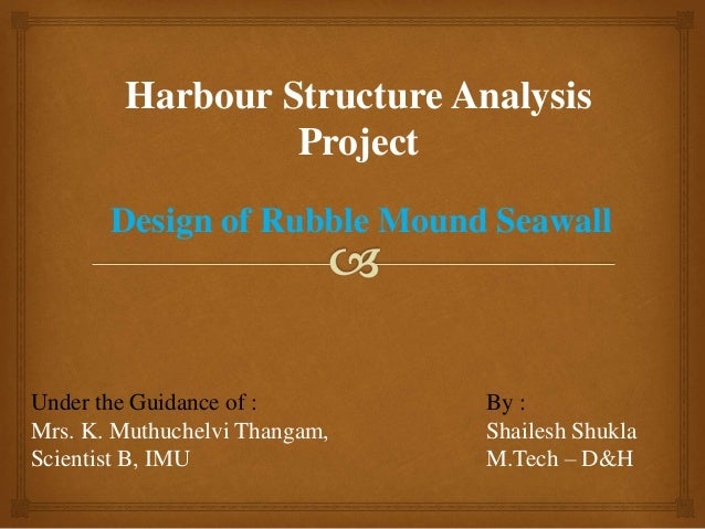 Design of Rubble Mound Seawall Harbour Structure Analysis Project By : Shailesh Shukla M.Tech – D&H Under the Guidance of ...
