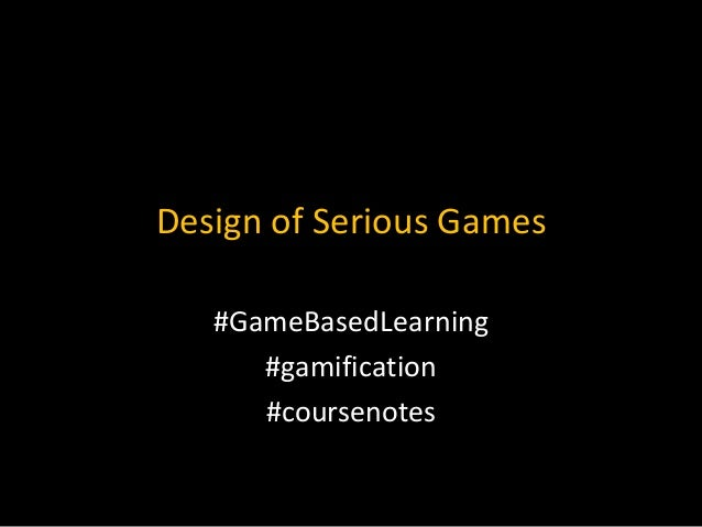 Design of Serious Games #GameBasedLearning #gamification #coursenotes