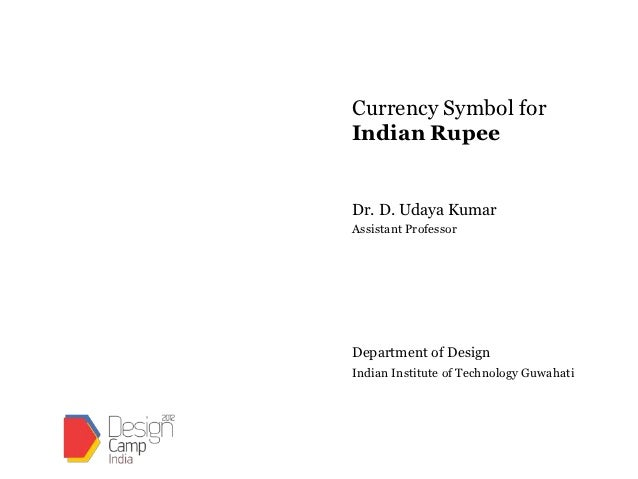 Currency Symbol forIndian RupeeDr. D. Udaya KumarAssistant ProfessorDepartment of DesignIndian Institute of Technology Guw...