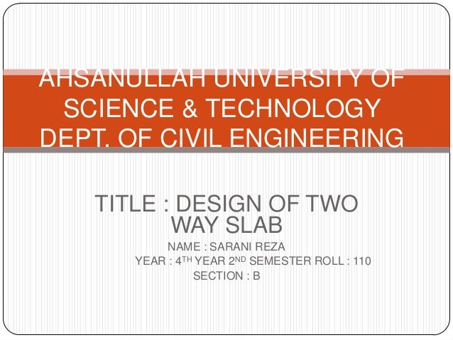AHSANULLAH UNIVERSITY OF SCIENCE & TECHNOLOGY DEPT. OF CIVIL ENGINEERING TITLE : DESIGN OF TWO WAY SLAB NAME : SARANI REZA...
