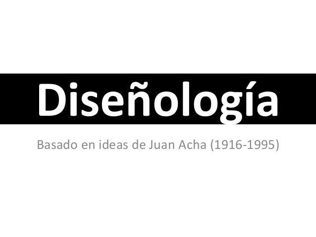 DiseñologíaBasado en ideas de Juan Acha (1916-1995)