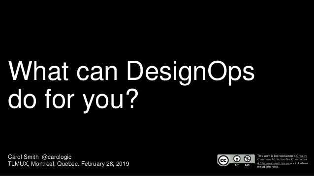 What can DesignOps do for you? Carol Smith @carologic TLMUX, Montreal, Quebec. February 28, 2019 This work is licensed und...