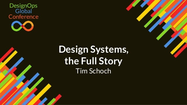 Design Systems, the Full Story Tim Schoch Global DesignOps Conference