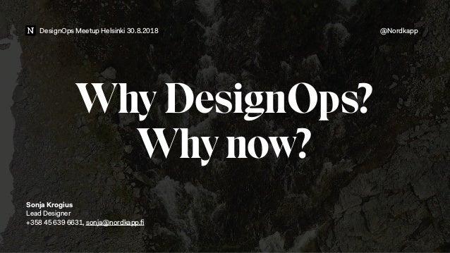 DesignOps Meetup Helsinki 30.8.2018 @Nordkapp Why DesignOps? Why now?  Sonja Krogius Lead Designer +358 45 639 6631, sonj...