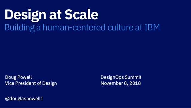 Design at Scale Building a human-centered culture at IBM Doug Powell