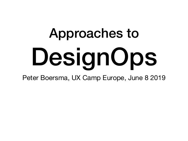 Approaches to DesignOps Peter Boersma, UX Camp Europe, June 8 2019