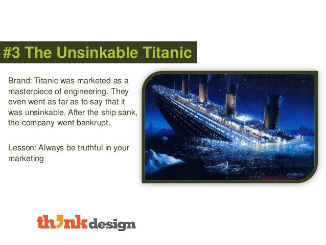 #3 The Unsinkable Titanic Brand: Titanic was marketed as a masterpiece of engineering. They even went as far as to say tha...
