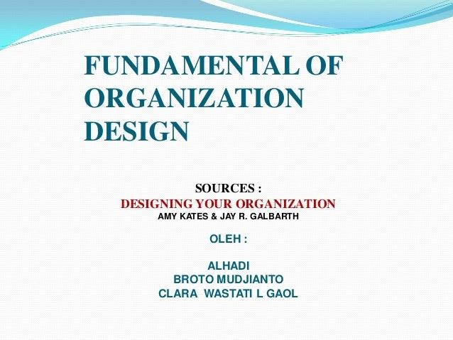 FUNDAMENTAL OF ORGANIZATION DESIGN SOURCES : DESIGNING YOUR ORGANIZATION AMY KATES & JAY R. GALBARTH  OLEH :  ALHADI BROTO...