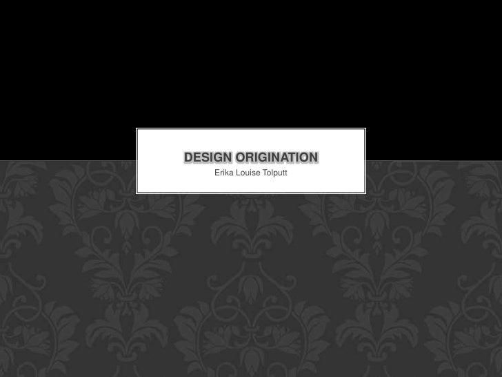 DESIGN ORIGINATION    Erika Louise Tolputt