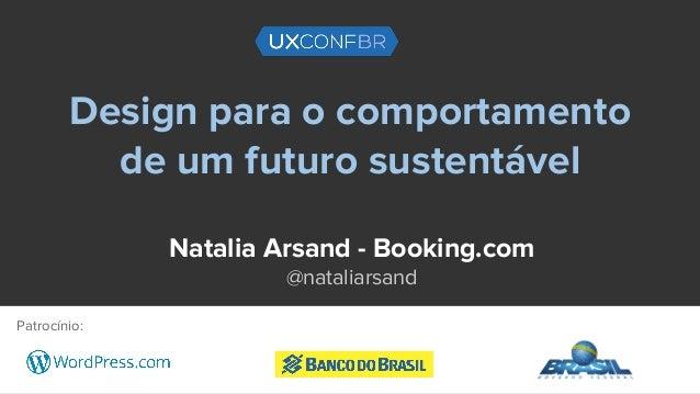 Design para o comportamento de um futuro sustentável Natalia Arsand - Booking.com @nataliarsand Patrocínio:
