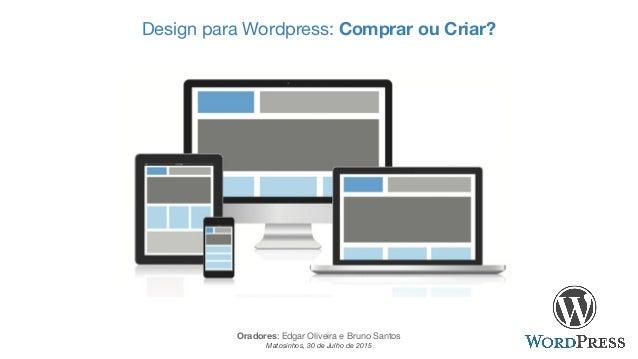 Design para Wordpress: Comprar ou Criar? Oradores: Edgar Oliveira e Bruno Santos Matosinhos, 30 de Julho de 2015