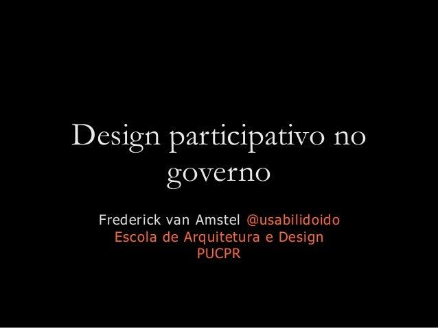 Design participativo no governo Frederick van Amstel @usabilidoido Escola de Arquitetura e Design PUCPR